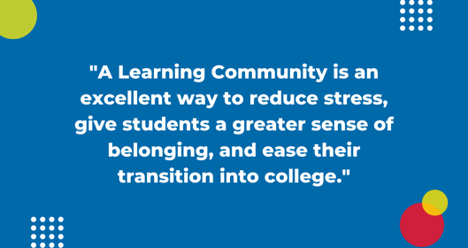A Learning Community is an excellent way to reduce stress, give students a greater sense of belonging, and ease their transition into college