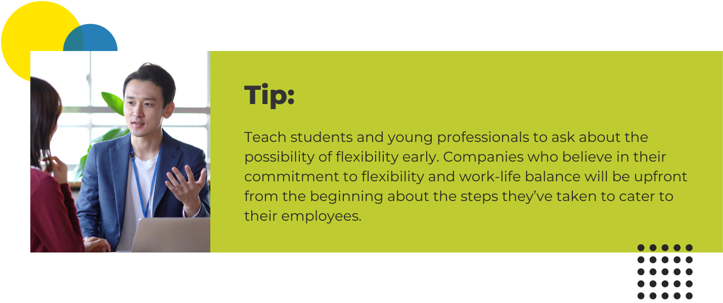 Teach students and young professionals to ask about the possibility of flexibility early. Companies who believe in their commitment to flexibility and work-life balance will be upfront from the beginning about the steps they've taken to cater to their employees.